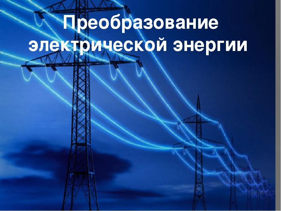 Преобразование энергии: определение, виды и процесс передачи